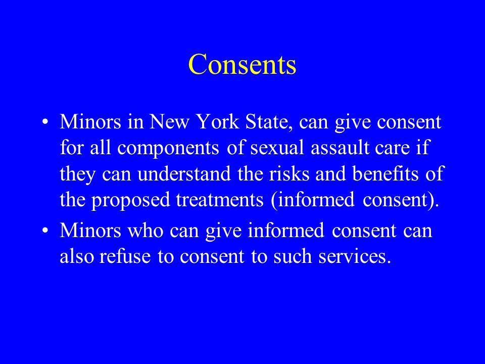 Consents Minors in New York State, can give consent for all components of sexual assault care if they can understand the risks and benefits of the proposed treatments (informed consent).