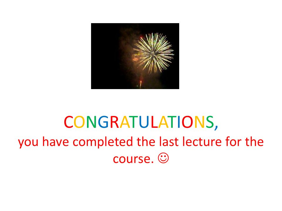 CONGRATULATIONS, you have completed the last lecture for the course.