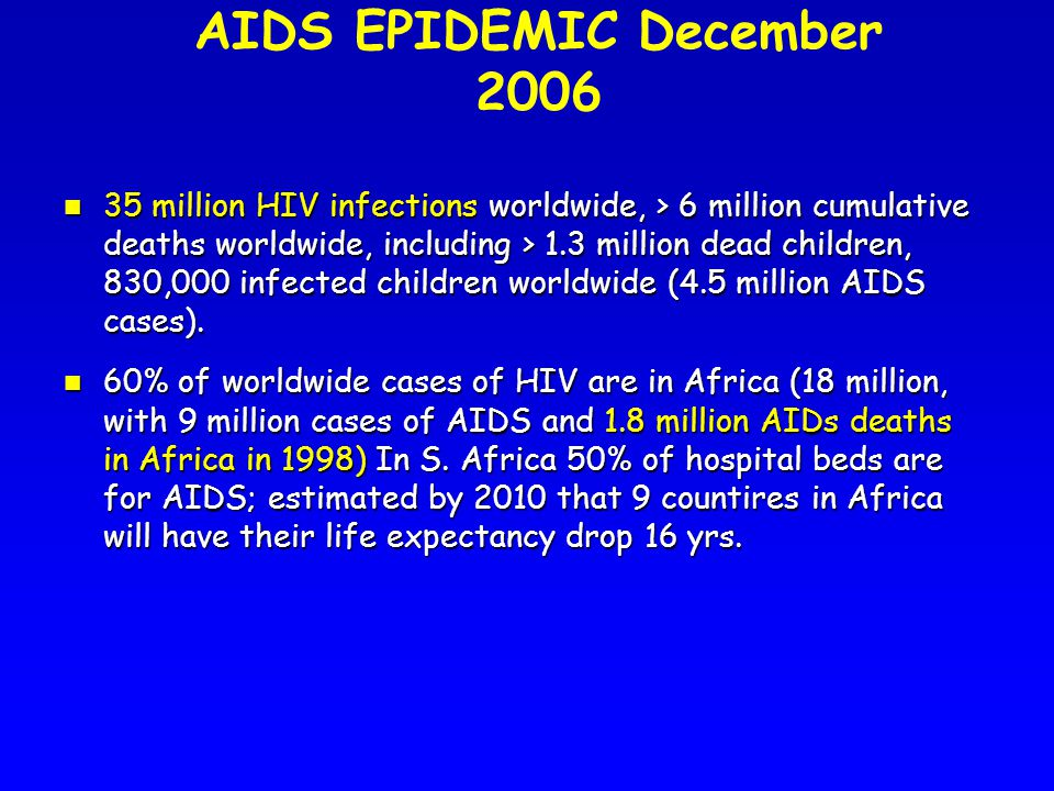 AIDS EPIDEMIC December 2006 n 35 million HIV infections worldwide, > 6 million cumulative deaths worldwide, including > 1.3 million dead children, 830,000 infected children worldwide (4.5 million AIDS cases).