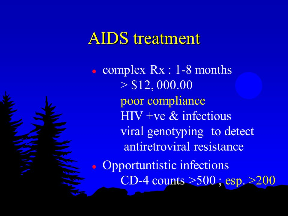AIDS treatment l complex Rx : 1-8 months > $12, 000.00 poor compliance HIV +ve & infectious viral genotyping to detect antiretroviral resistance l Opportuntistic infections CD-4 counts >500 ; esp.
