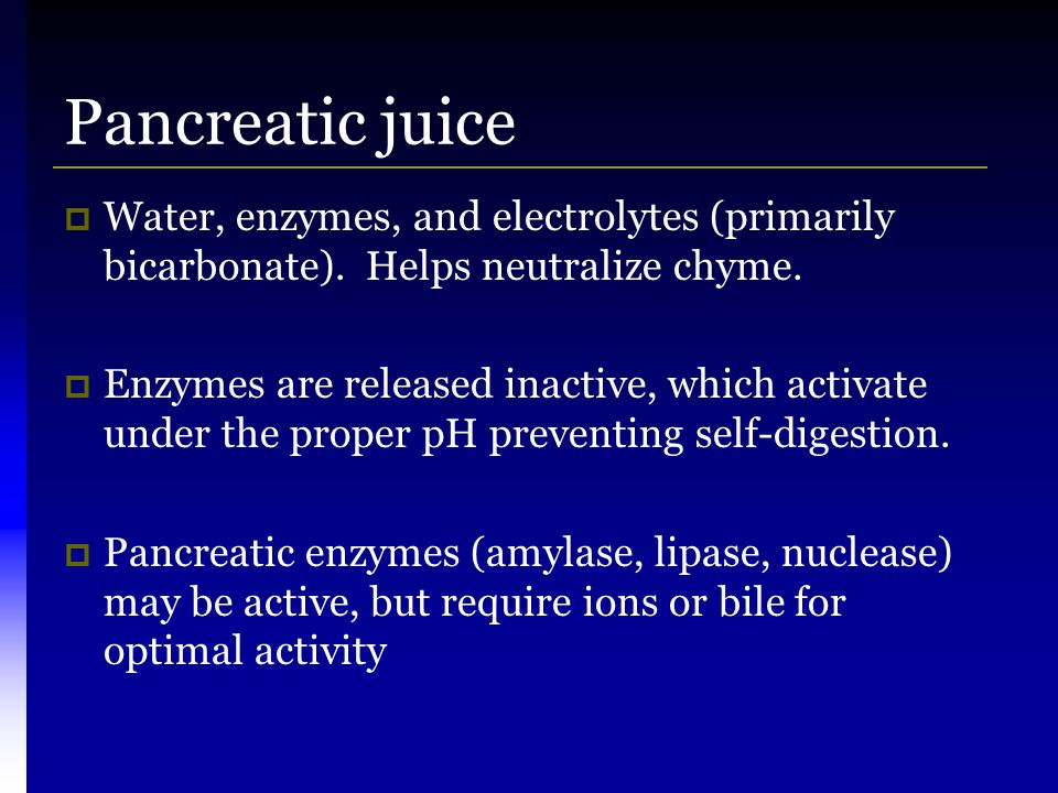 Pancreatic juice  Water, enzymes, and electrolytes (primarily bicarbonate). Helps neutralize chyme.  Enzymes are released inactive, which activate u