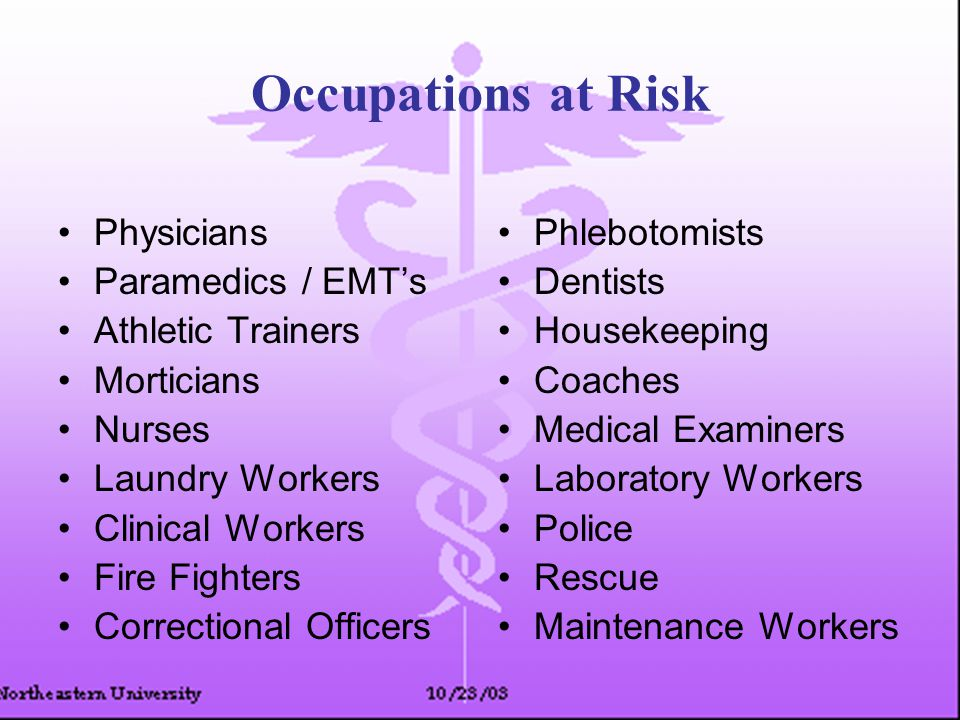 Occupations at Risk Physicians Paramedics / EMT's Athletic Trainers Morticians Nurses Laundry Workers Clinical Workers Fire Fighters Correctional Officers Phlebotomists Dentists Housekeeping Coaches Medical Examiners Laboratory Workers Police Rescue Maintenance Workers