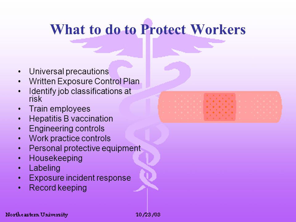 What to do to Protect Workers Universal precautions Written Exposure Control Plan Identify job classifications at risk Train employees Hepatitis B vac