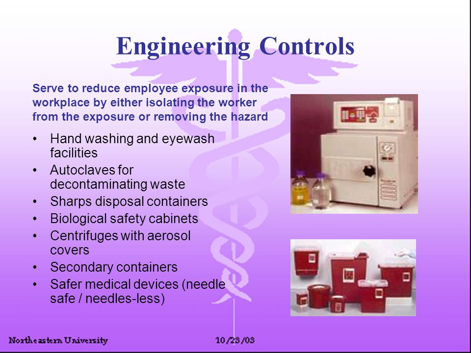 Engineering Controls Hand washing and eyewash facilities Autoclaves for decontaminating waste Sharps disposal containers Biological safety cabinets Centrifuges with aerosol covers Secondary containers Safer medical devices (needle safe / needles-less) Serve to reduce employee exposure in the workplace by either isolating the worker from the exposure or removing the hazard