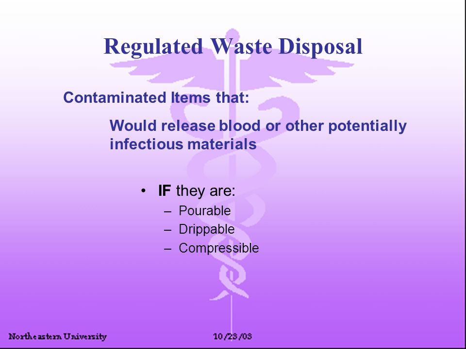 Regulated Waste Disposal IF they are: –Pourable –Drippable –Compressible Contaminated Items that: Would release blood or other potentially infectious materials
