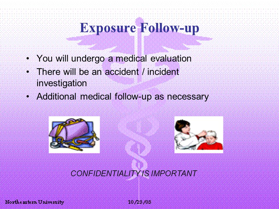 Exposure Follow-up You will undergo a medical evaluation There will be an accident / incident investigation Additional medical follow-up as necessary