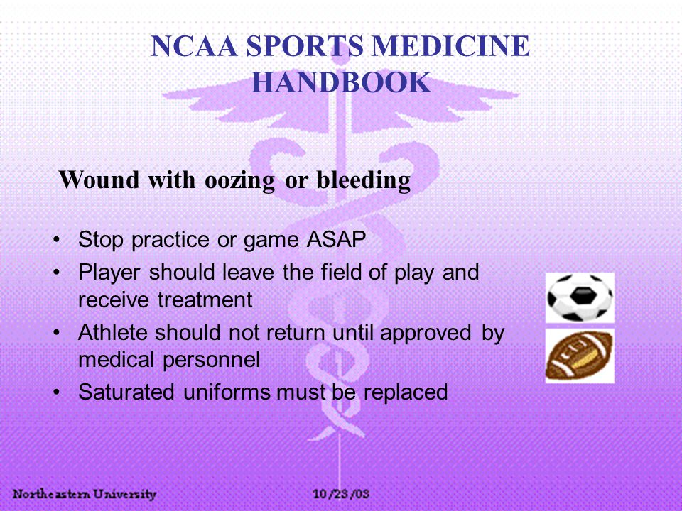 NCAA SPORTS MEDICINE HANDBOOK Stop practice or game ASAP Player should leave the field of play and receive treatment Athlete should not return until approved by medical personnel Saturated uniforms must be replaced Wound with oozing or bleeding