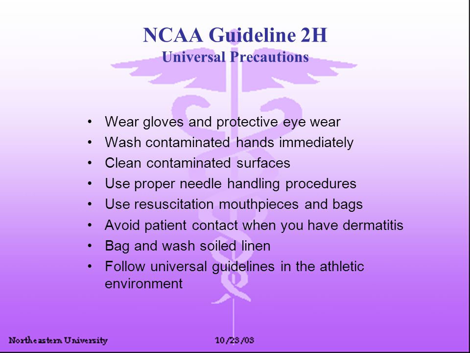 NCAA Guideline 2H Universal Precautions Wear gloves and protective eye wear Wash contaminated hands immediately Clean contaminated surfaces Use proper
