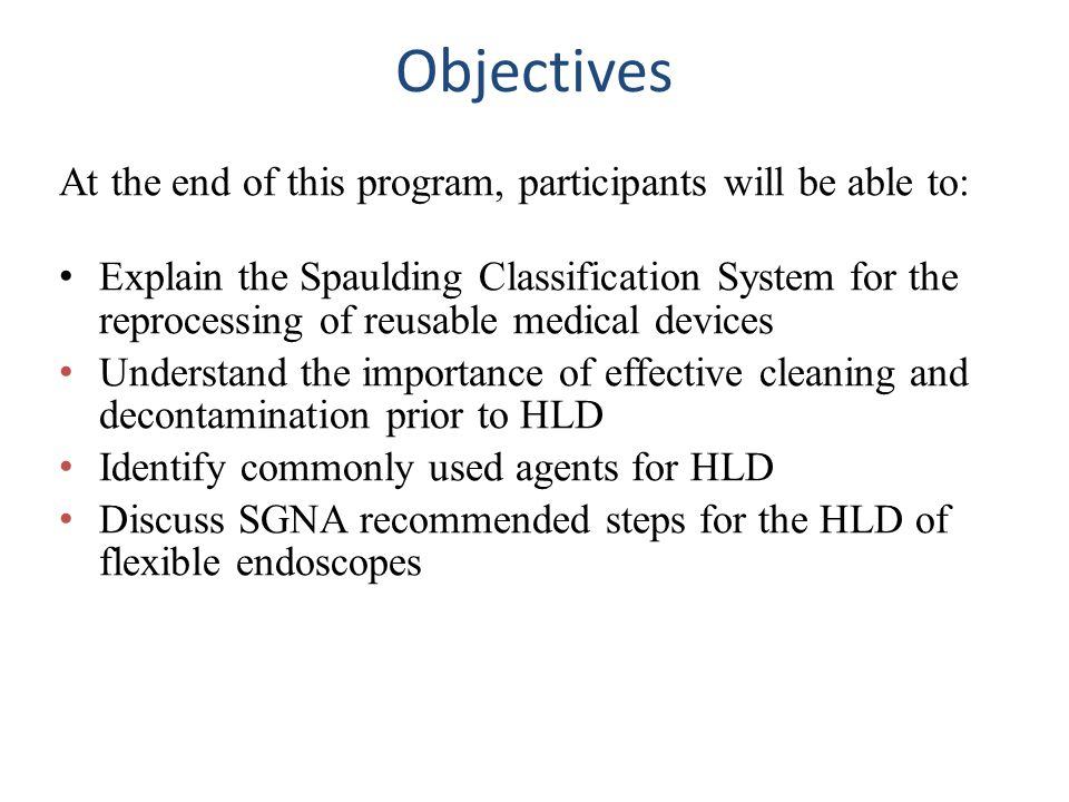 Objectives At the end of this program, participants will be able to: Explain the Spaulding Classification System for the reprocessing of reusable medical devices Understand the importance of effective cleaning and decontamination prior to HLD Identify commonly used agents for HLD Discuss SGNA recommended steps for the HLD of flexible endoscopes