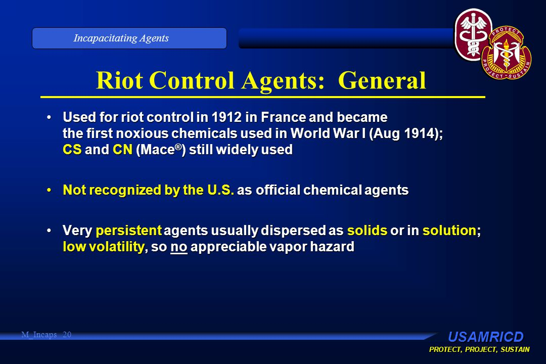 USAMRICD PROTECT, PROJECT, SUSTAIN Incapacitating Agents M_Incaps 20 Riot Control Agents: General Used for riot control in 1912 in France and became the first noxious chemicals used in World War I (Aug 1914); CS and CN (Mace ® ) still widely usedUsed for riot control in 1912 in France and became the first noxious chemicals used in World War I (Aug 1914); CS and CN (Mace ® ) still widely used Not recognized by the U.S.
