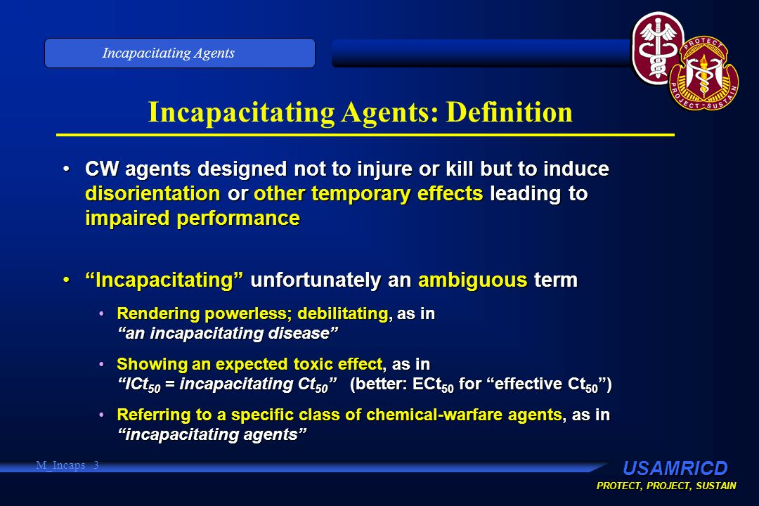 USAMRICD PROTECT, PROJECT, SUSTAIN Incapacitating Agents M_Incaps 3 Incapacitating Agents: Definition CW agents designed not to injure or kill but to induce disorientation or other temporary effects leading to impaired performanceCW agents designed not to injure or kill but to induce disorientation or other temporary effects leading to impaired performance Incapacitating unfortunately an ambiguous term Incapacitating unfortunately an ambiguous term Rendering powerless; debilitating, as in an incapacitating disease Rendering powerless; debilitating, as in an incapacitating disease Showing an expected toxic effect, as in ICt 50 = incapacitating Ct 50 (better: ECt 50 for effective Ct 50 )Showing an expected toxic effect, as in ICt 50 = incapacitating Ct 50 (better: ECt 50 for effective Ct 50 ) Referring to a specific class of chemical-warfare agents, as in incapacitating agents Referring to a specific class of chemical-warfare agents, as in incapacitating agents