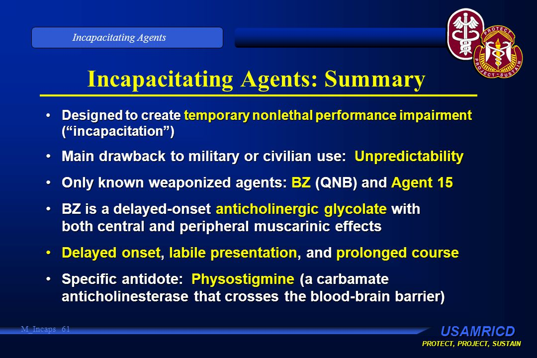 USAMRICD PROTECT, PROJECT, SUSTAIN Incapacitating Agents M_Incaps 61 Incapacitating Agents: Summary Designed to create temporary nonlethal performance impairment ( incapacitation )Designed to create temporary nonlethal performance impairment ( incapacitation ) Main drawback to military or civilian use: UnpredictabilityMain drawback to military or civilian use: Unpredictability Only known weaponized agents: BZ (QNB) and Agent 15Only known weaponized agents: BZ (QNB) and Agent 15 BZ is a delayed-onset anticholinergic glycolate with both central and peripheral muscarinic effectsBZ is a delayed-onset anticholinergic glycolate with both central and peripheral muscarinic effects Delayed onset, labile presentation, and prolonged courseDelayed onset, labile presentation, and prolonged course Specific antidote: Physostigmine (a carbamate anticholinesterase that crosses the blood-brain barrier)Specific antidote: Physostigmine (a carbamate anticholinesterase that crosses the blood-brain barrier)
