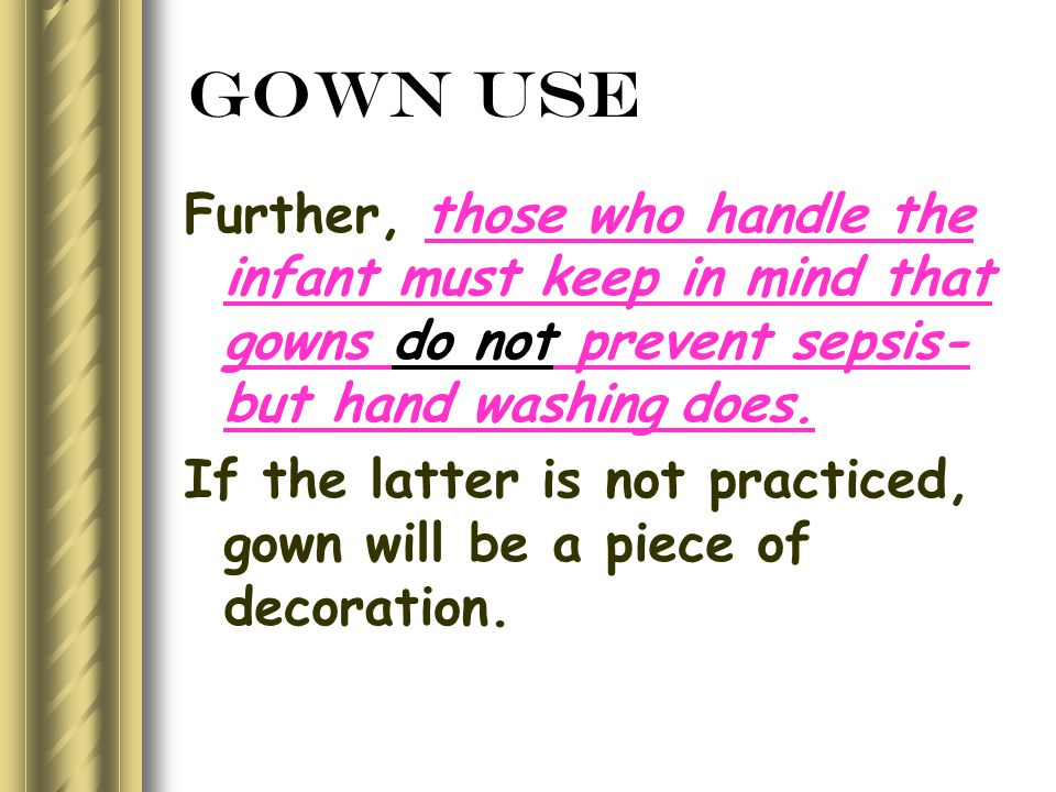 Gown Use Further, those who handle the infant must keep in mind that gowns do not prevent sepsis- but hand washing does.