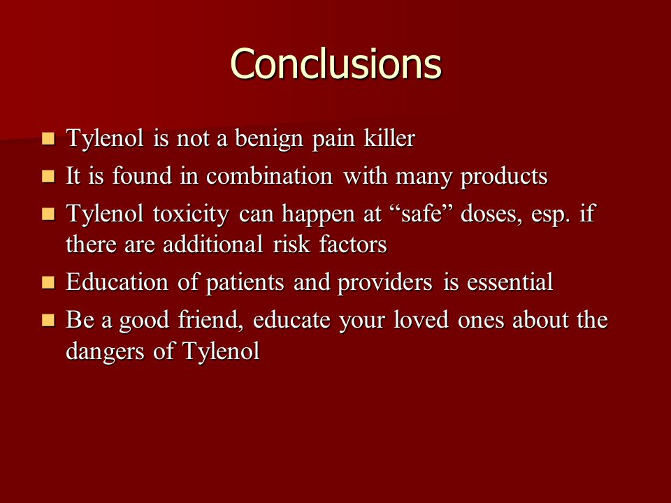 Conclusions Tylenol is not a benign pain killer Tylenol is not a benign pain killer It is found in combination with many products It is found in combination with many products Tylenol toxicity can happen at safe doses, esp.