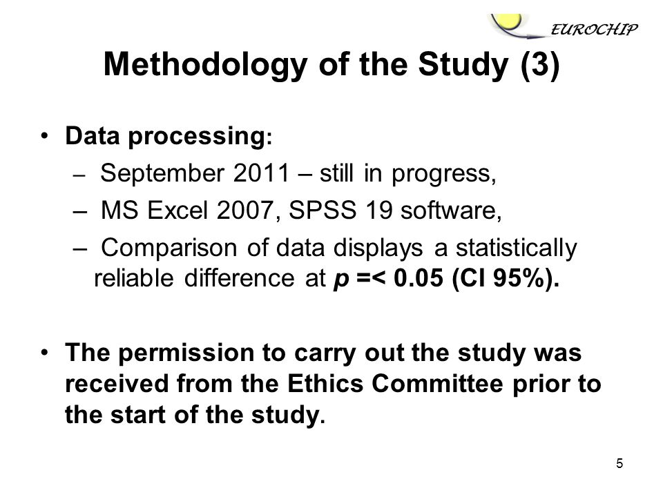 5 Methodology of the Study (3) Data processing : – September 2011 – still in progress, – MS Excel 2007, SPSS 19 software, – Comparison of data displays a statistically reliable difference at p =< 0.05 (CI 95%).