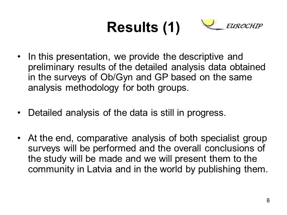 6 Results (1) In this presentation, we provide the descriptive and preliminary results of the detailed analysis data obtained in the surveys of Ob/Gyn and GP based on the same analysis methodology for both groups.