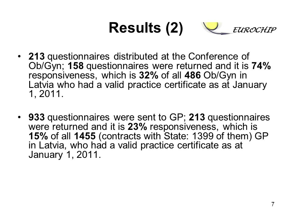7 Results (2) 213 questionnaires distributed at the Conference of Ob/Gyn; 158 questionnaires were returned and it is 74% responsiveness, which is 32% of all 486 Ob/Gyn in Latvia who had a valid practice certificate as at January 1, 2011.