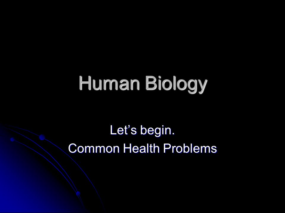 Human Biology Let's begin. Common Health Problems