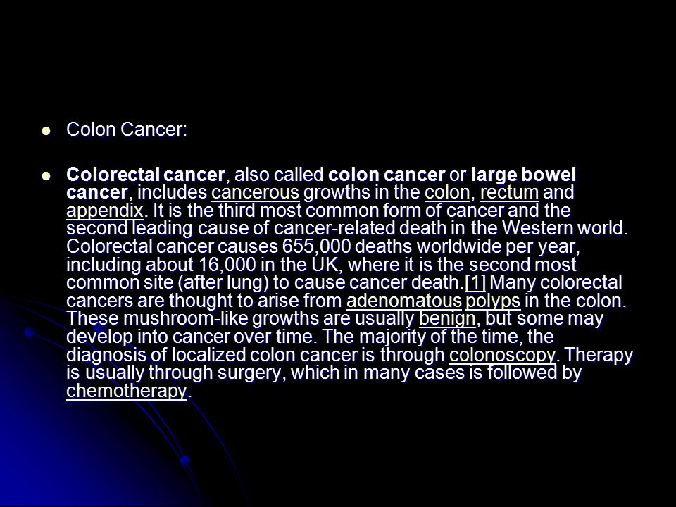 Colon Cancer: Colon Cancer: Colorectal cancer, also called colon cancer or large bowel cancer, includes cancerous growths in the colon, rectum and appendix.