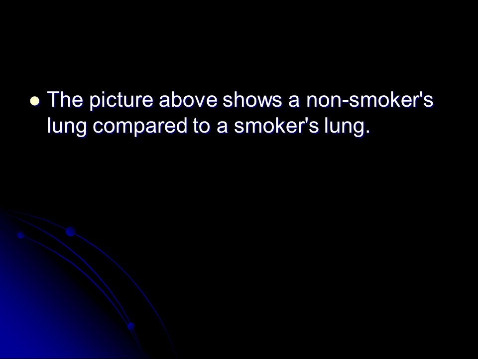 The picture above shows a non-smoker s lung compared to a smoker s lung.