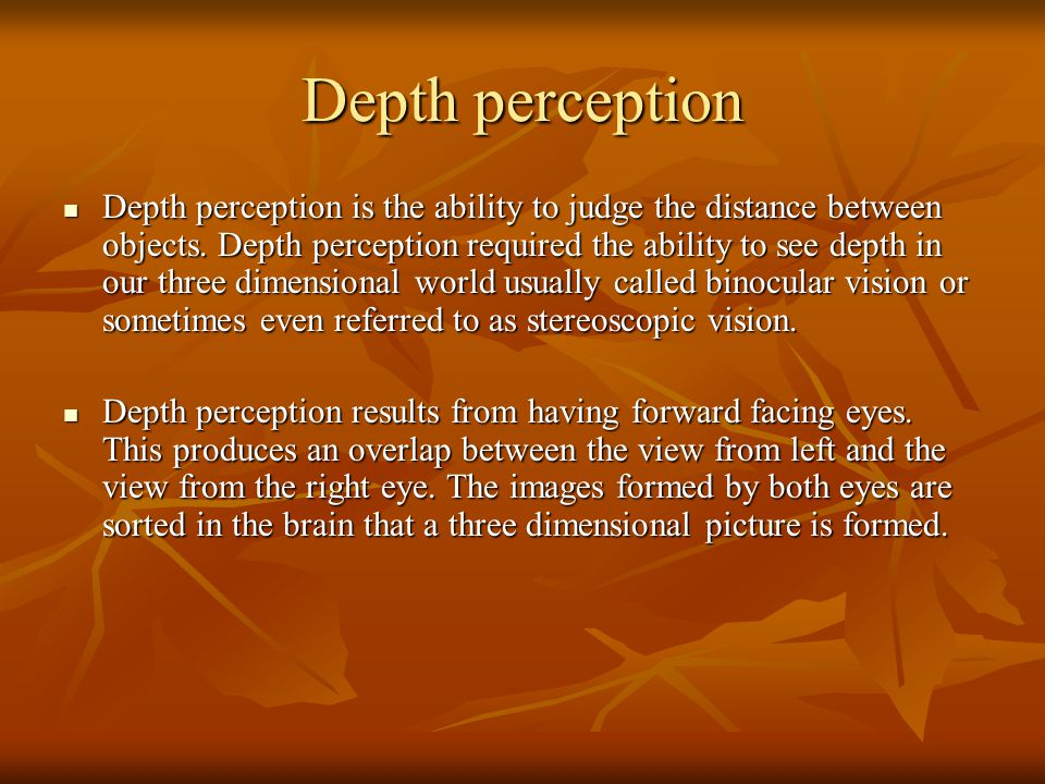 Depth perception Depth perception is the ability to judge the distance between objects. Depth perception required the ability to see depth in our thre