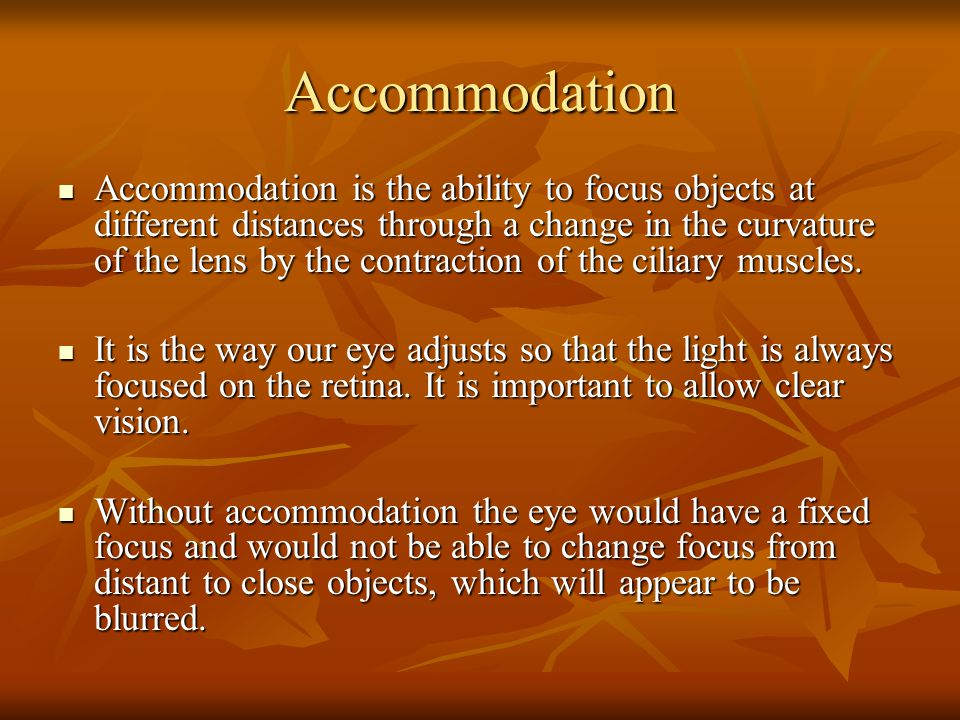 Accommodation Accommodation is the ability to focus objects at different distances through a change in the curvature of the lens by the contraction of