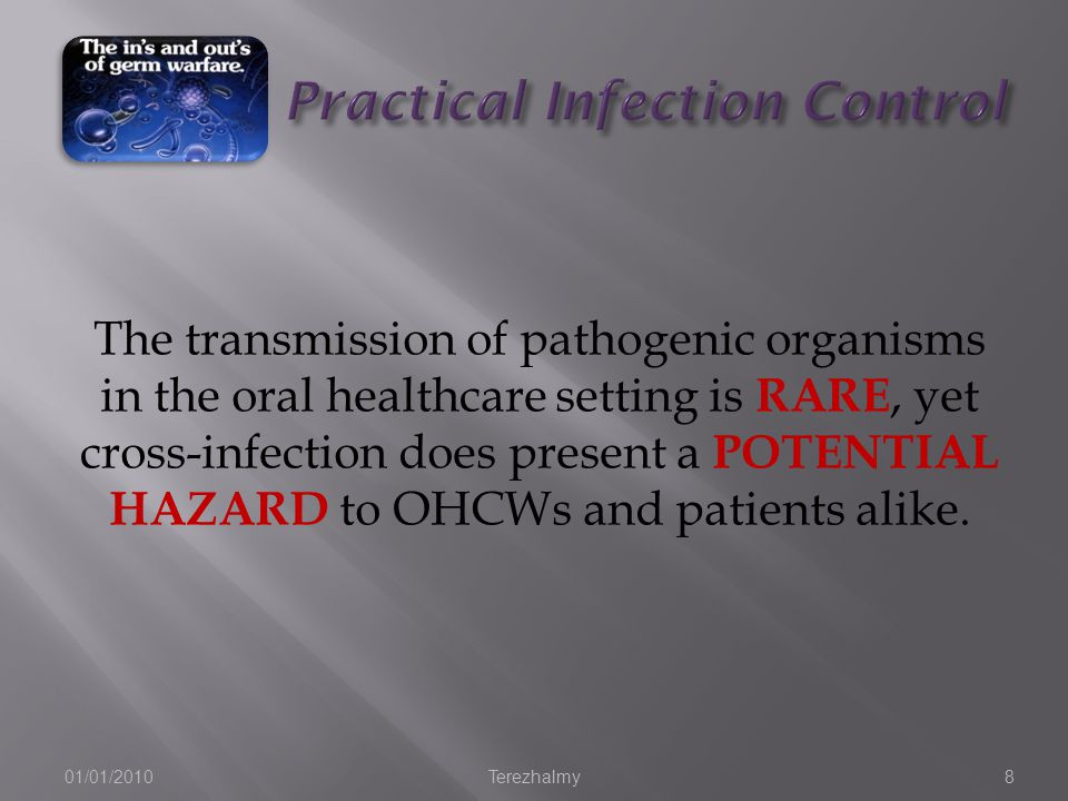 01/01/2010Terezhalmy8 The transmission of pathogenic organisms in the oral healthcare setting is RARE, yet cross-infection does present a POTENTIAL HAZARD to OHCWs and patients alike.