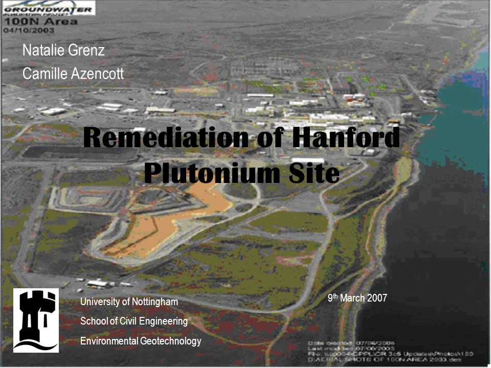 Remediation of Hanford Plutonium Site Natalie Grenz Camille Azencott 9 th March 2007 University of Nottingham School of Civil Engineering Environmental Geotechnology
