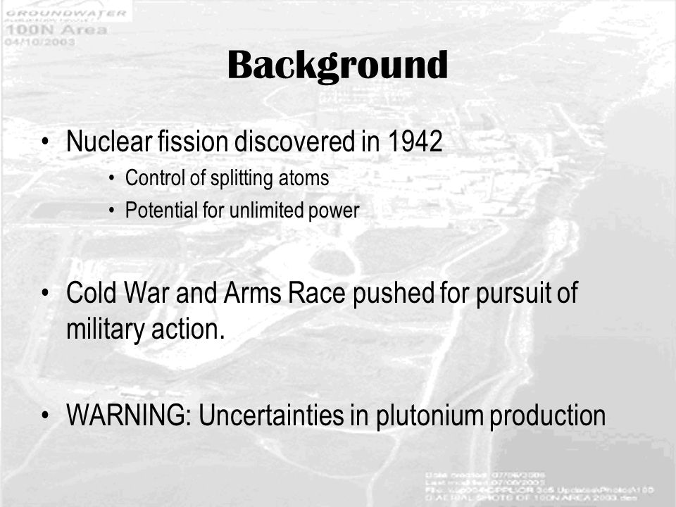 Background Nuclear fission discovered in 1942 Control of splitting atoms Potential for unlimited power Cold War and Arms Race pushed for pursuit of military action.