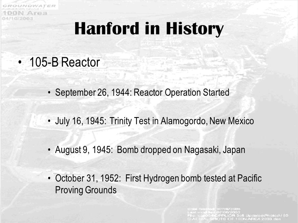 Hanford in History 105-B Reactor September 26, 1944: Reactor Operation Started July 16, 1945: Trinity Test in Alamogordo, New Mexico August 9, 1945: Bomb dropped on Nagasaki, Japan October 31, 1952: First Hydrogen bomb tested at Pacific Proving Grounds