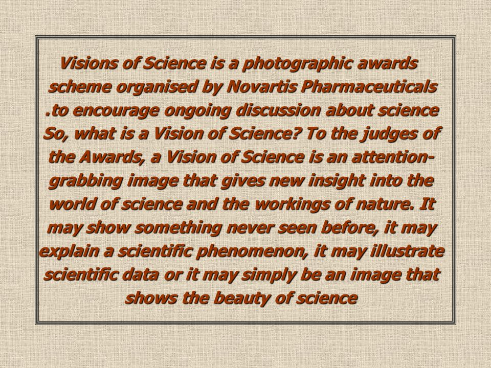 Visions of Science is a photographic awards scheme organised by Novartis Pharmaceuticals to encourage ongoing discussion about science.