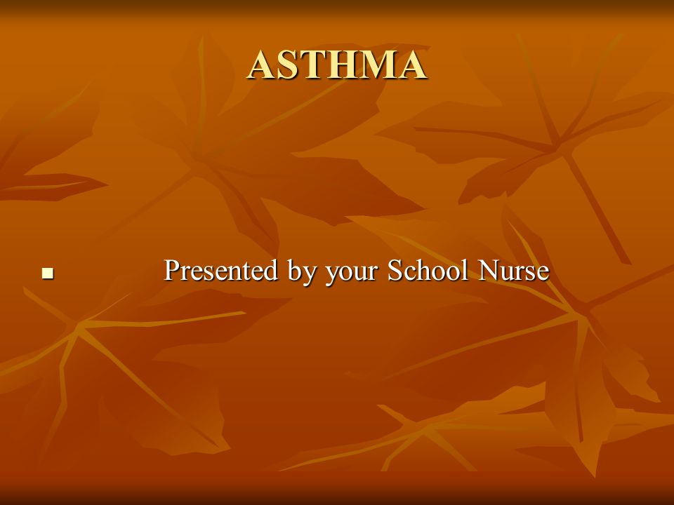 ASTHMA Presented by your School Nurse Presented by your School Nurse