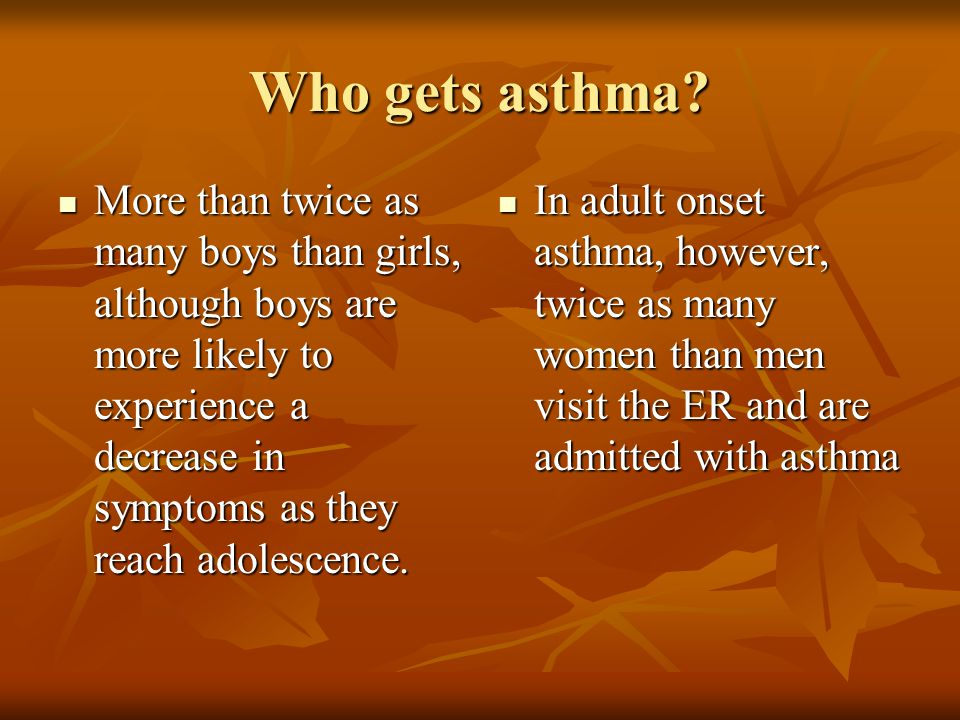 Who gets asthma? More than twice as many boys than girls, although boys are more likely to experience a decrease in symptoms as they reach adolescence