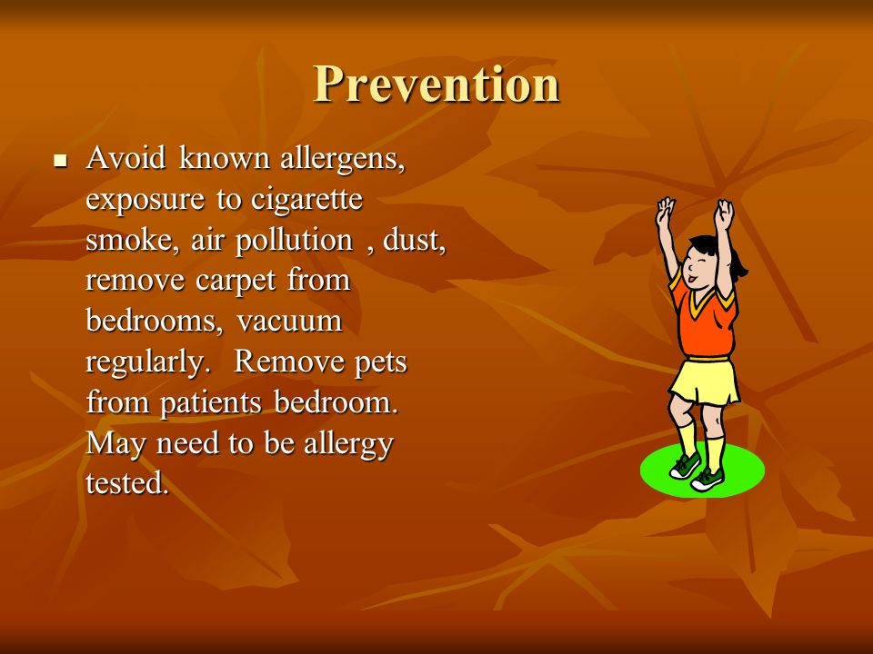 Prevention Avoid known allergens, exposure to cigarette smoke, air pollution, dust, remove carpet from bedrooms, vacuum regularly. Remove pets from pa