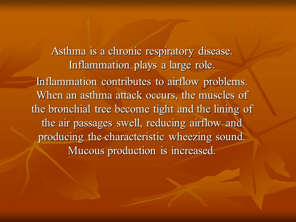 Asthma is a chronic respiratory disease. Inflammation plays a large role. Inflammation contributes to airflow problems. When an asthma attack occurs,