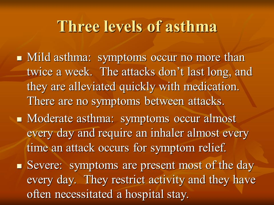 Three levels of asthma Mild asthma: symptoms occur no more than twice a week. The attacks don't last long, and they are alleviated quickly with medica
