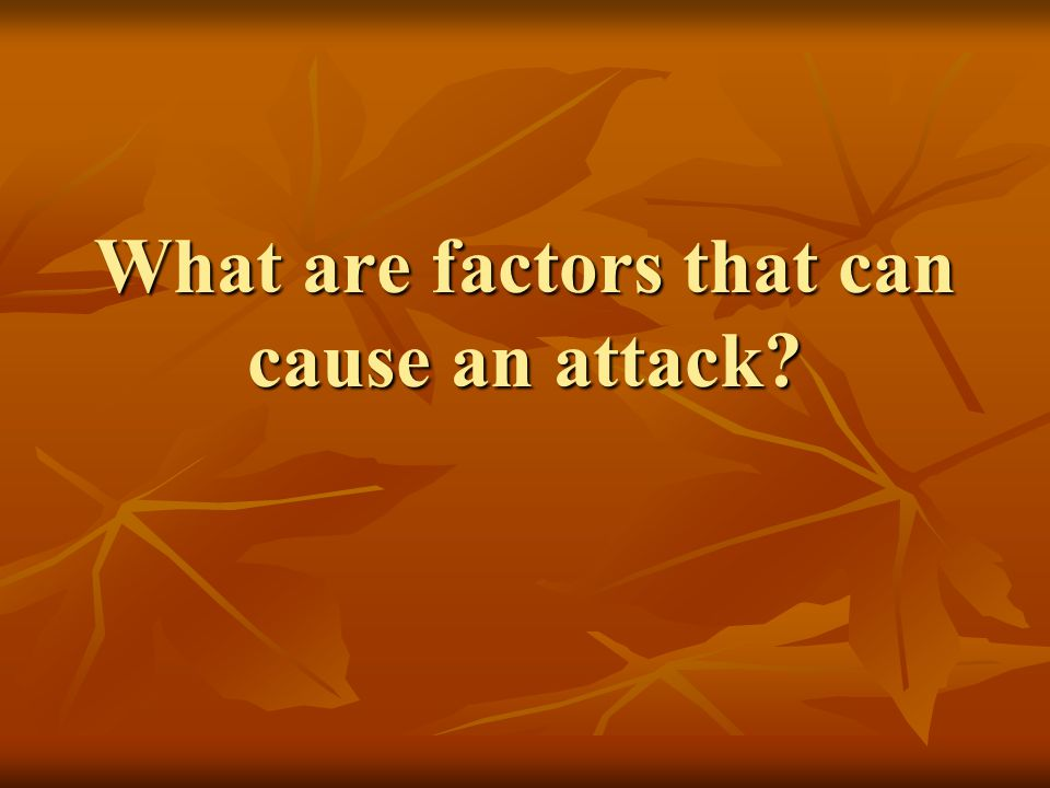 What are factors that can cause an attack?