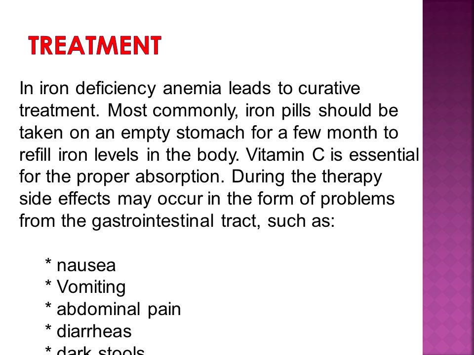 In iron deficiency anemia leads to curative treatment. Most commonly, iron pills should be taken on an empty stomach for a few month to refill iron le