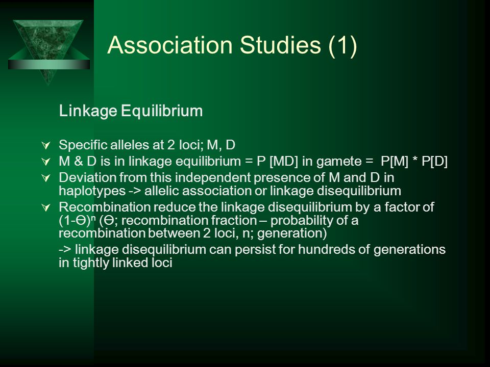 Association Studies (1) Linkage Equilibrium  Specific alleles at 2 loci; M, D  M & D is in linkage equilibrium = P [MD] in gamete = P[M] * P[D]  Deviation from this independent presence of M and D in haplotypes -> allelic association or linkage disequilibrium  Recombination reduce the linkage disequilibrium by a factor of (1-Ө) n (Ө; recombination fraction – probability of a recombination between 2 loci, n; generation) -> linkage disequilibrium can persist for hundreds of generations in tightly linked loci