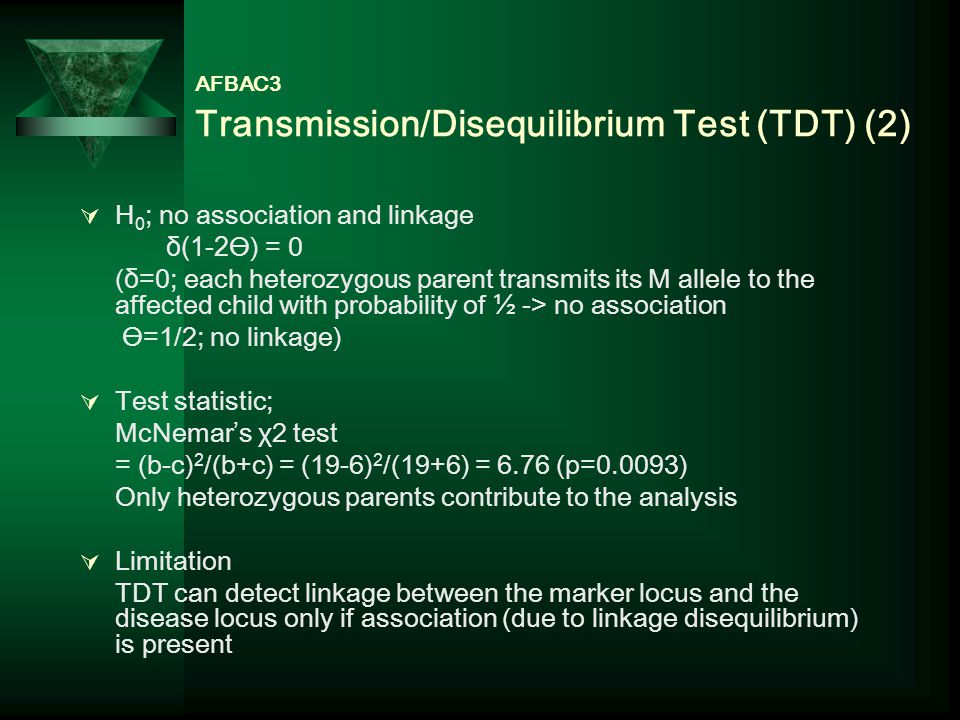 AFBAC3 Transmission/Disequilibrium Test (TDT) (2)  H 0 ; no association and linkage δ(1-2Ө) = 0 (δ=0; each heterozygous parent transmits its M allele to the affected child with probability of ½ -> no association Ө=1/2; no linkage)  Test statistic; McNemar's χ2 test = (b-c) 2 /(b+c) = (19-6) 2 /(19+6) = 6.76 (p=0.0093) Only heterozygous parents contribute to the analysis  Limitation TDT can detect linkage between the marker locus and the disease locus only if association (due to linkage disequilibrium) is present