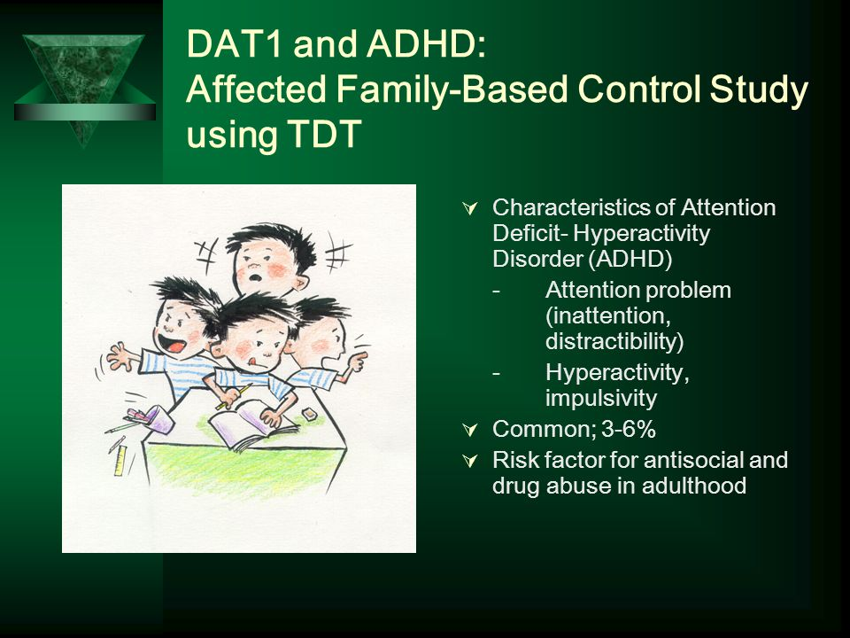 DAT1 and ADHD: Affected Family-Based Control Study using TDT  Characteristics of Attention Deficit- Hyperactivity Disorder (ADHD) - Attention problem (inattention, distractibility) - Hyperactivity, impulsivity  Common; 3-6%  Risk factor for antisocial and drug abuse in adulthood