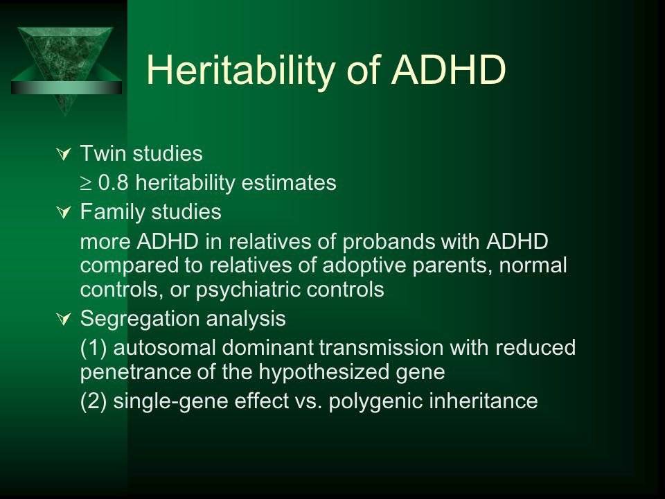 Heritability of ADHD  Twin studies  0.8 heritability estimates  Family studies more ADHD in relatives of probands with ADHD compared to relatives of adoptive parents, normal controls, or psychiatric controls  Segregation analysis (1) autosomal dominant transmission with reduced penetrance of the hypothesized gene (2) single-gene effect vs.