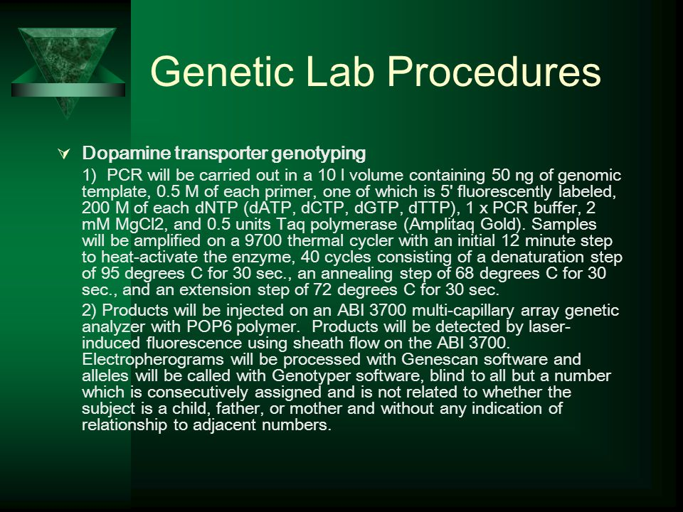 Genetic Lab Procedures  Dopamine transporter genotyping 1) PCR will be carried out in a 10 l volume containing 50 ng of genomic template, 0.5 M of each primer, one of which is 5 fluorescently labeled, 200 M of each dNTP (dATP, dCTP, dGTP, dTTP), 1 x PCR buffer, 2 mM MgCl2, and 0.5 units Taq polymerase (Amplitaq Gold).
