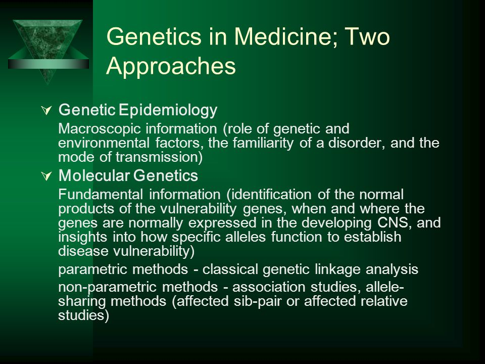 Genetics in Medicine; Two Approaches  Genetic Epidemiology Macroscopic information (role of genetic and environmental factors, the familiarity of a disorder, and the mode of transmission)  Molecular Genetics Fundamental information (identification of the normal products of the vulnerability genes, when and where the genes are normally expressed in the developing CNS, and insights into how specific alleles function to establish disease vulnerability) parametric methods - classical genetic linkage analysis non-parametric methods - association studies, allele- sharing methods (affected sib-pair or affected relative studies)