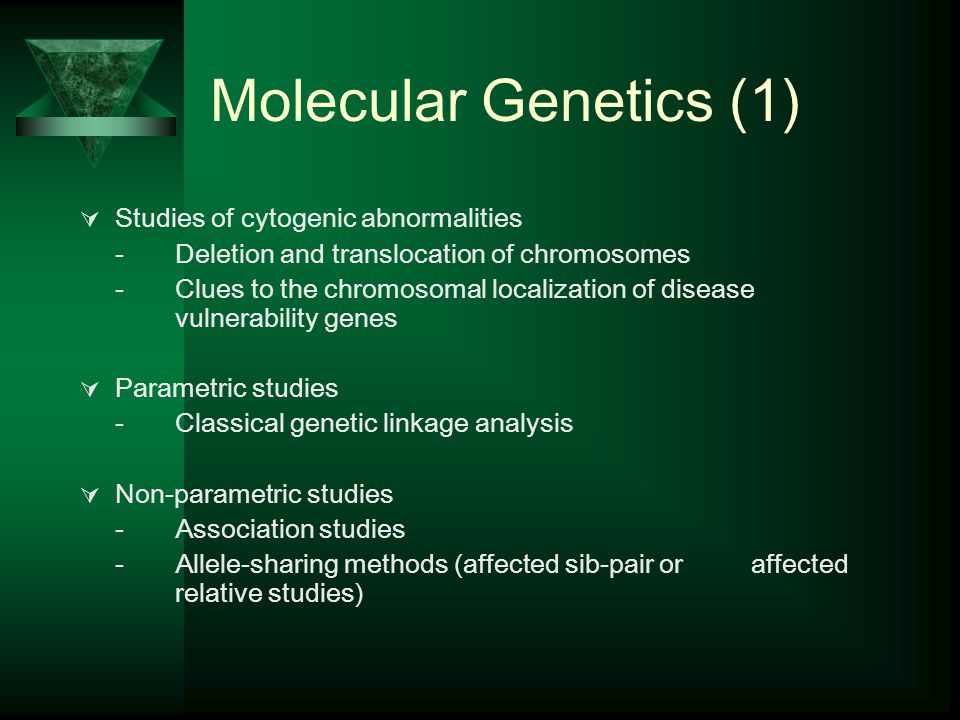 Molecular Genetics (1)  Studies of cytogenic abnormalities -Deletion and translocation of chromosomes -Clues to the chromosomal localization of disease vulnerability genes  Parametric studies -Classical genetic linkage analysis  Non-parametric studies -Association studies -Allele-sharing methods (affected sib-pair or affected relative studies)