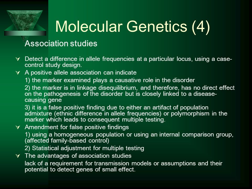 Molecular Genetics (4) Association studies  Detect a difference in allele frequencies at a particular locus, using a case- control study design.
