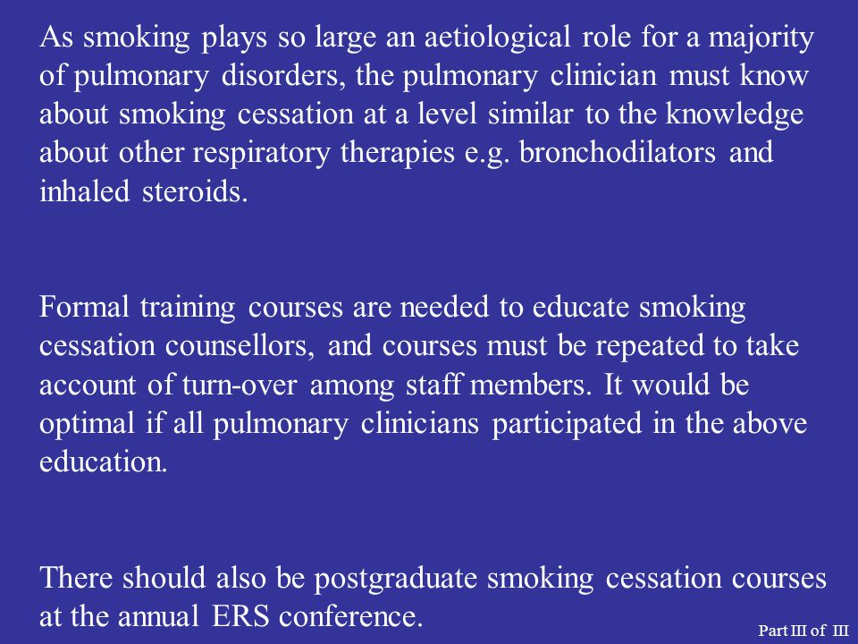 As smoking plays so large an aetiological role for a majority of pulmonary disorders, the pulmonary clinician must know about smoking cessation at a level similar to the knowledge about other respiratory therapies e.g.