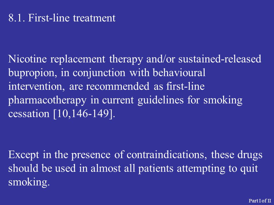 8.1. First-line treatment Nicotine replacement therapy and/or sustained-released bupropion, in conjunction with behavioural intervention, are recommen
