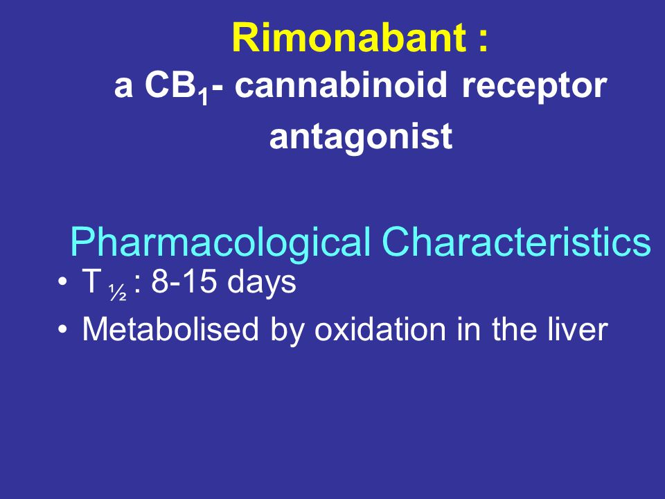 Rimonabant : a CB 1 - cannabinoid receptor antagonist Pharmacological Characteristics T ½ : 8-15 days Metabolised by oxidation in the liver