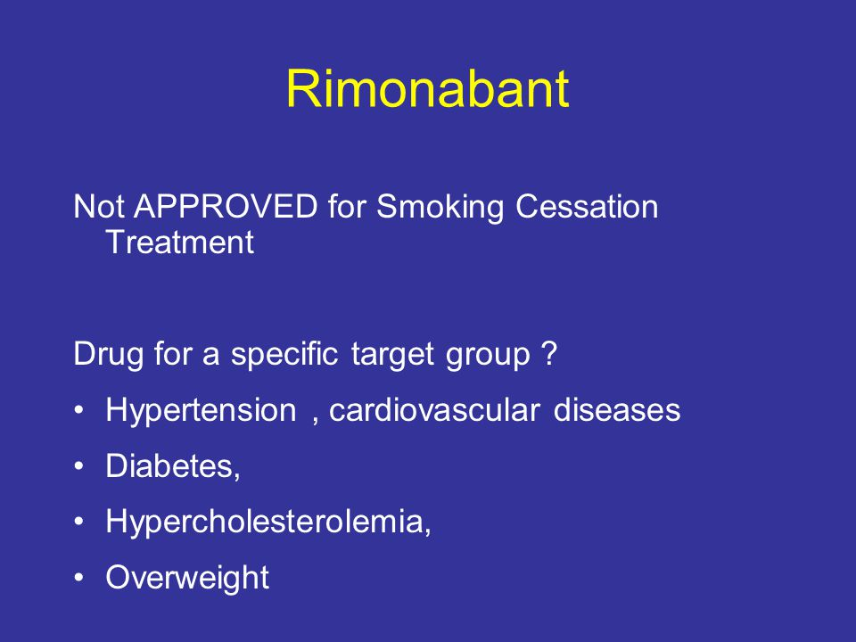 Rimonabant Not APPROVED for Smoking Cessation Treatment Drug for a specific target group .
